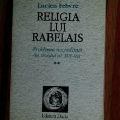 Religia lui Rabelais: problema necredintei in secolul XVI vol. 2/ L. Febvre