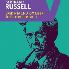 Credinta unui om liber. Scrieri esentiale vol.1 - de Bertrand Russell