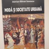 MODA SI SOCIETATE URBANA IN ROMANIA EPOCII MODERNE - ADRIAN SILVAN IONESCU
