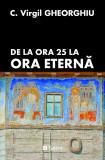 De la Ora 25 la Ora Eterna Virgil C. Gheorghiu Ed. Sens, 2018 Arad broșată Rr, Virgil Gheorghiu