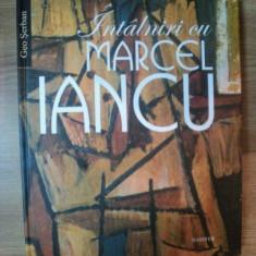 INTALNIRI CU MARCEL IANCU de GEO SERBAN, 2011 - Carte Istoria artei