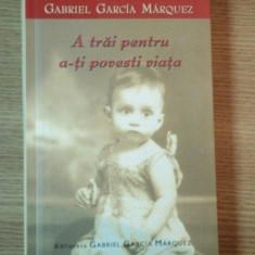 A TRAI PENTRU A-TI POVESTI VIATA de GABRIEL GARCIA MARQUEZ, 2004 - Roman
