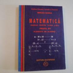 MATEMATICA, MANUAL PENTRU CLASA A XII - A, PROFIL M1, ELEMENTE DE ALGEBRA de MIRCEA GANGA, 2007 - Carte Matematica
