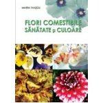Maria Ivascu - Flori comestibile. Sanatate si culoare