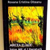MIRCEA ELIADE INTRE MIT SI LITERATURA de ROXANA CRISTINA OLTEANU, 2007, DEDICATIE*