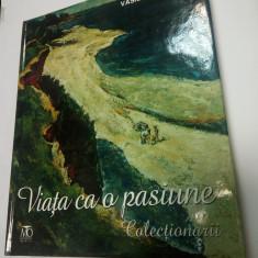 VIATA CA O PASIUNE - COLECTIONARII - Vasile Parizescu - 2012