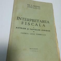 INTERPRETAREA FISCALA A ACTELOR SI FAPTELOR JURIDICE - GH. T. CRISTEA - 1942 - Carte Drept financiar