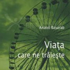 Viata care ne traieste  -  Anatol Basarab