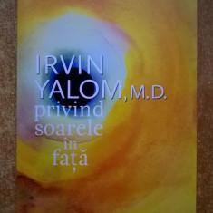 Irvin Yalom - Privind soarele in fata - Carte Psihologie