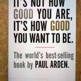 Paul Arden - It's Not How Good You Are, It's How Good You Want to Be - Carte in engleza