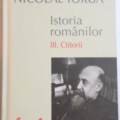 ISTORIA ROMANILOR de NICOLAE IORGA, VOLUMUL III : CTITORII, 2014 - Istorie