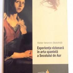 EXPERIENTA VIZIONARA IN ARTA SPANIOLA A SECOLULUI DE AUR de VICTOR IERONIM STOICHITA, 2011 - Carte Istoria artei