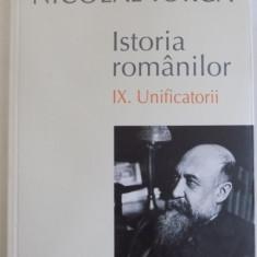 ISTORIA ROMANILOR de NICOLAE IORGA, VOL IX : UNIFICATORII, 2015 - Istorie