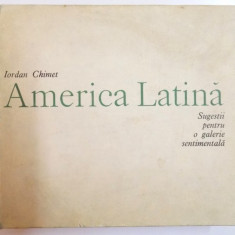 AMERICA LATINA, SUGESTII PENTRU O GALERIE SENTIMENTALA- IORDAN CHIMET - Carte Istoria artei