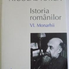 ISTORIA ROMANILOR de NICOLAE IORGA, VOL VI : MONARHII, 2015 - Istorie