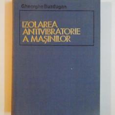IZOLAREA ANTIVIBRATORIE A MASINILOR de GHEORGHE BUZDUGAN, 1980 - Carti Mecanica