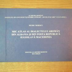 MIC ATLAS AL DIALECTULUI AROMAN DIN ALBANIA SI DIN FOSTA REPUBLICA IUGOSLAVA MACEDONIA de PETRU NEIESCU, Bucuresti 1997 - Carte Fabule