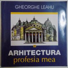ARHITECTURA, PROFESIA MEA de GHEORGHE LEAHU, 2015 - Carte Arhitectura