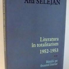 LITERATURA IN TOTALITARISM 1952-1953, BATALII PE FRONTUL LITERAR de ANA SELEJAN, 2008