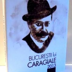 BUCURESTII LUI CARAGIALE, 2013 - Carte Teatru