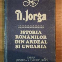 ISTORIA ROMANILOR DIN ARDEAL SI UNGARIA-N.IORGA, BUC.1989 - Istorie
