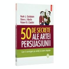 50 de secrete ale artei persuasiunii. Cum ii convingem pe ceilalti ca avem dreptate