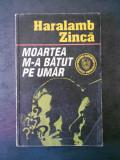 HARALAMB ZINCA - MOARTEA M-A BATUT PE UMAR
