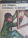 SUS MAINILE, DOMNULE SCRIITOR! - Nicuta Tanase