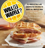 Will It Waffle?: 53 Unexpected and Irresistible Recipes to Make in a Waffle Iron, Paperback