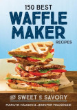 150 Best Waffle Maker Recipes: From Sweet to Savory, Paperback