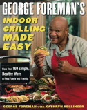 George Foreman's Indoor Grilling Made Easy: More Than 100 Simple, Healthy Ways to Feed Family and Friends, Hardcover