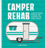 Camper Rehab: A Guide to Buying, Repairing, and Upgrading Your Travel Trailer, Paperback