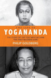 The Life of Yogananda: The Story of the Yogi Who Became the First Modern Guru, Hardcover