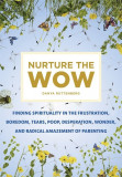 Nurture the Wow: Finding Spirituality in the Frustration, Boredom, Tears, Poop, Desperation, Wonder, and Radical Amazement of Parenting, Paperback