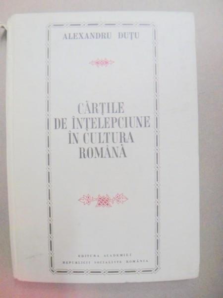 CARTILE DE INTELEPCIUNE IN CULTURA ROMANA-ALEXANDRU DUTU BUCURESTI 1972