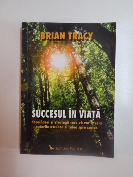 SUCCESUL IN VIATA , DEPRINDERI SI STRATEGII CARE VA VOR REVELA PUTERILE ASCUNSE SI CALEA SPRE SUCCES de BRIAN TRACY , 2004