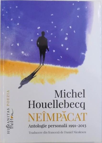 NEIMPACAT - ANTOLOGIE PERSONALA 1991- 2013 de MICHEL HOUELLEBECQ , 2016