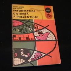 INFORMATICA-O STIINTA A PREZERNTULUI-VICTOR LAIBER-DAN DAVID-COL. ALFA-, Alta editura