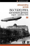Bucurestiul sub bombele germane - Alexandru Arma