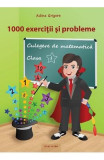 Culegere de matematica - Clasa 1 - 1000 Exercitii si probleme - Adina Grigore, Adina Grigore