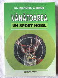 """VANATOAREA, UN SPORT NOBIL"", Horia V. Miron, 2007. Vanatoare. Absolut noua, Alta editura"