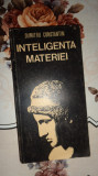 Inteligenta materiei 343pag./an 1981- Dumitru Constantin