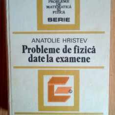 Probleme de fizica date la examene - Anatolie Hristev / Editura Tehnica,1984