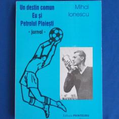 MIHAI IONESCU - UN DESTIN COMUN , EU SI PETROLUL PLOIESTI ( JURNAL ) - 2002