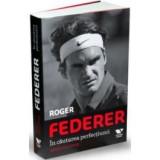 Roger Federer in cautarea perfectiunii