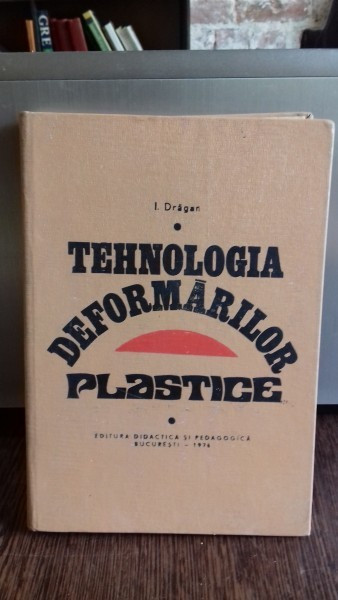 TEHNOLOGIA DEFORMARILOR PLASTICE - I. DRAGAN foto mare