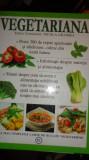 VEGETARIANA = PESTE 300 RETETE CULESE DIN TOATA LUMEA /512PAGINI