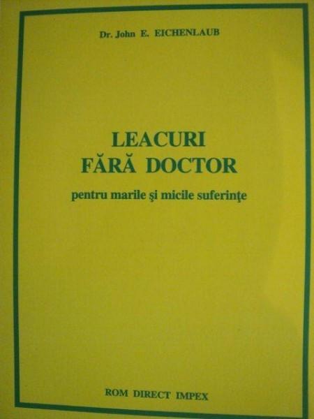 LEACURI FARA DOCTOR PENTRU MARILE SI MICILE SUFERINTE de JOHN E. EICHENLAUB
