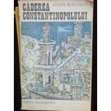 CADEREA CONSTANTINOPOLULUI - STEVEN RUNCIMAN