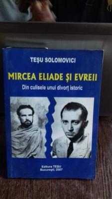 MIRCEA ELIADE SI EVREII. DIN CULISELE UNUI DIVORT ISTORIC - TESU SOLOMOVICI foto